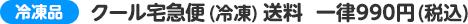 クール宅急便(冷凍)送料 一律990円(税込)
