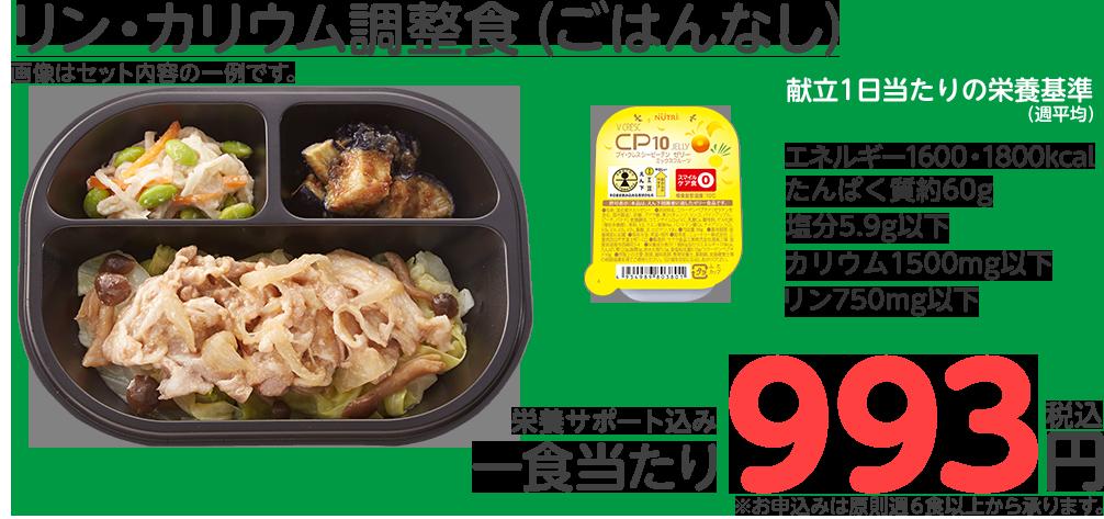 リン・カリウム調整食(ごはんなし) 献立1日当たりの栄養基準(週平均)エネルギー1600kcal たんぱく質約60g 塩分5.9g以下 リン600mg以下 カリウム1500mg以下 一食当たり993円(税込)※お申込みは原則週6食以上から承ります。